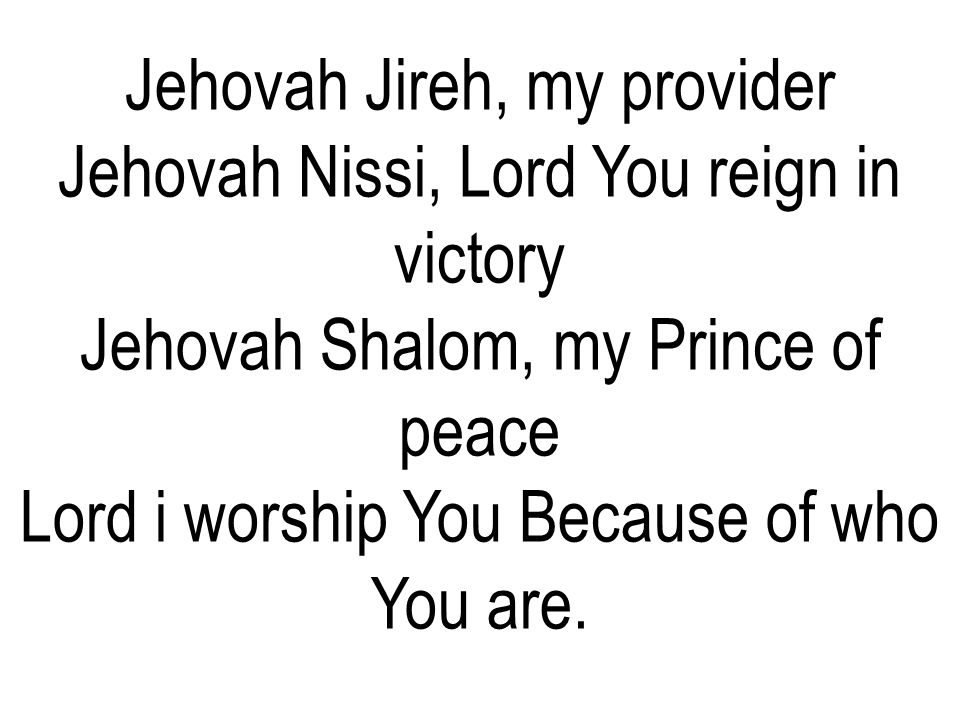 Jehovah Jireh, my provider Jehovah Nissi, Lord You reign in victory
