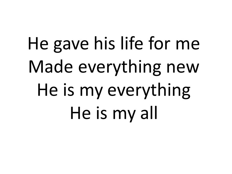 He gave his life for me Made everything new He is my everything