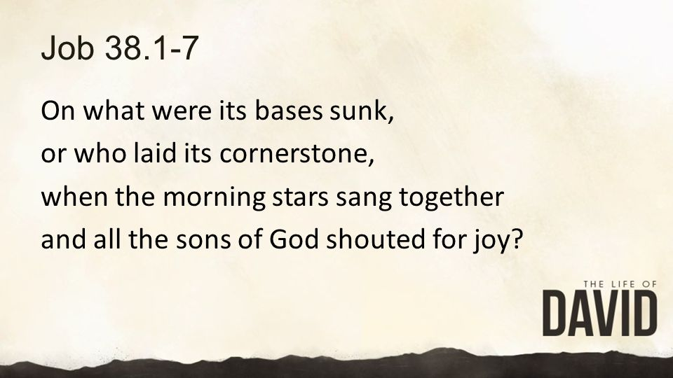 Job 38.1-7 On what were its bases sunk, or who laid its cornerstone, when the morning stars sang together and all the sons of God shouted for joy.