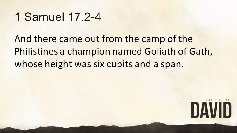 1 Samuel 17.2-4 And there came out from the camp of the Philistines a champion named Goliath of Gath, whose height was six cubits and a span.