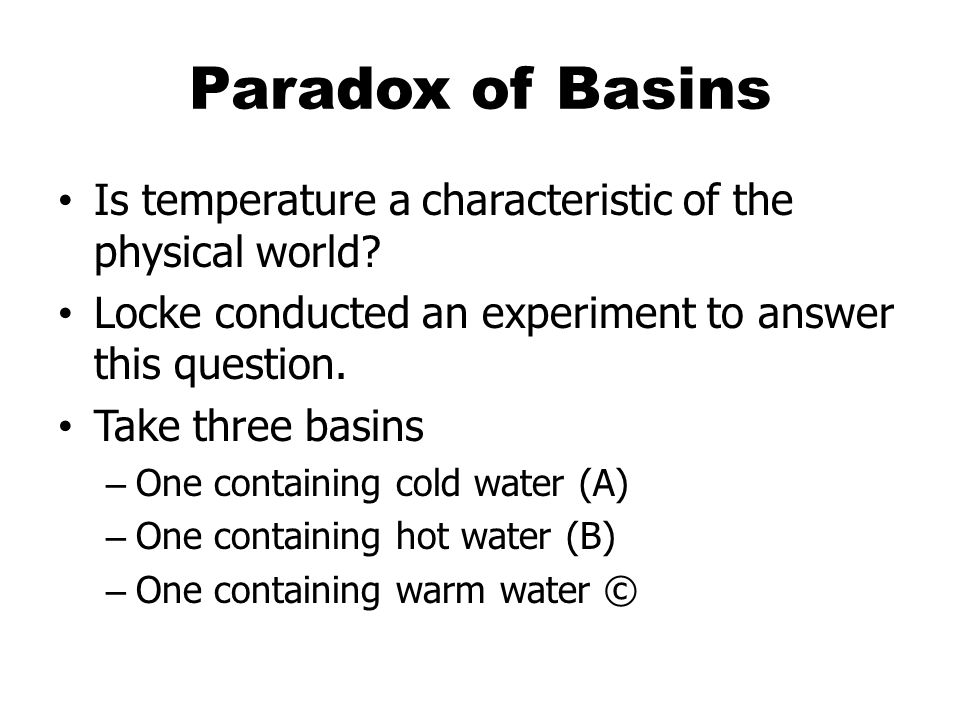 Paradox of Basins Is temperature a characteristic of the physical world Locke conducted an experiment to answer this question.