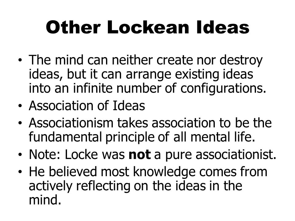 Other Lockean Ideas The mind can neither create nor destroy ideas, but it can arrange existing ideas into an infinite number of configurations.