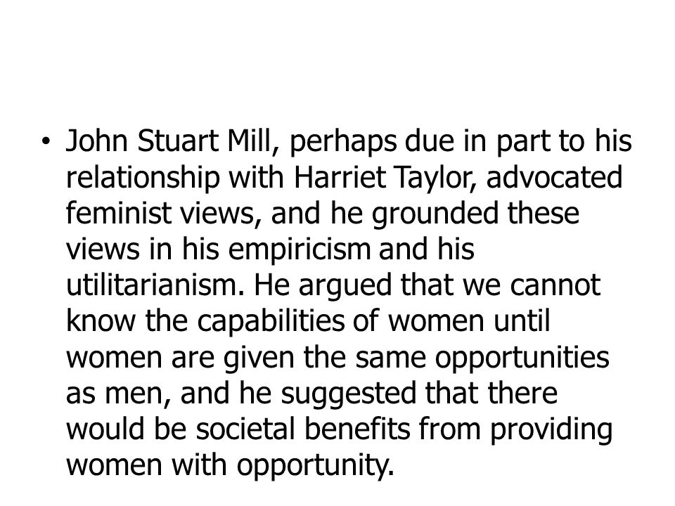John Stuart Mill, perhaps due in part to his relationship with Harriet Taylor, advocated feminist views, and he grounded these views in his empiricism and his utilitarianism.
