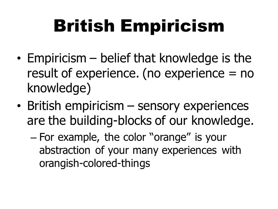 British Empiricism Empiricism – belief that knowledge is the result of experience. (no experience = no knowledge)