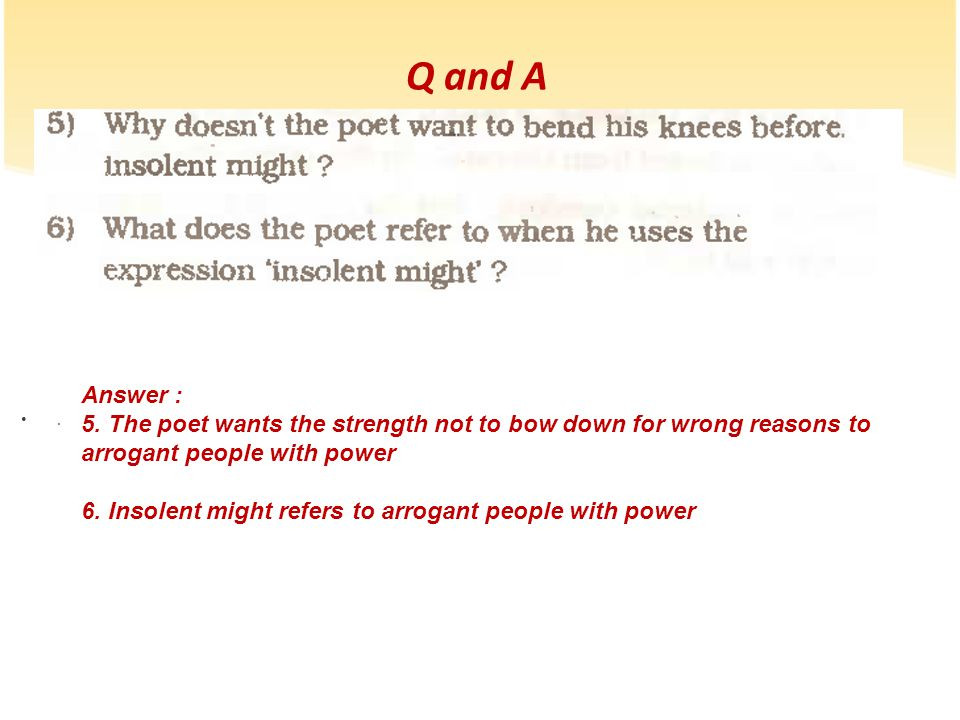 Q and A Answer : 5. The poet wants the strength not to bow down for wrong reasons to arrogant people with power.