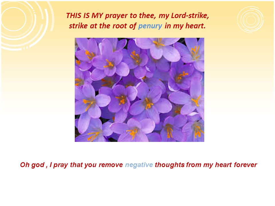 THIS IS MY prayer to thee, my Lord-strike, strike at the root of penury in my heart.