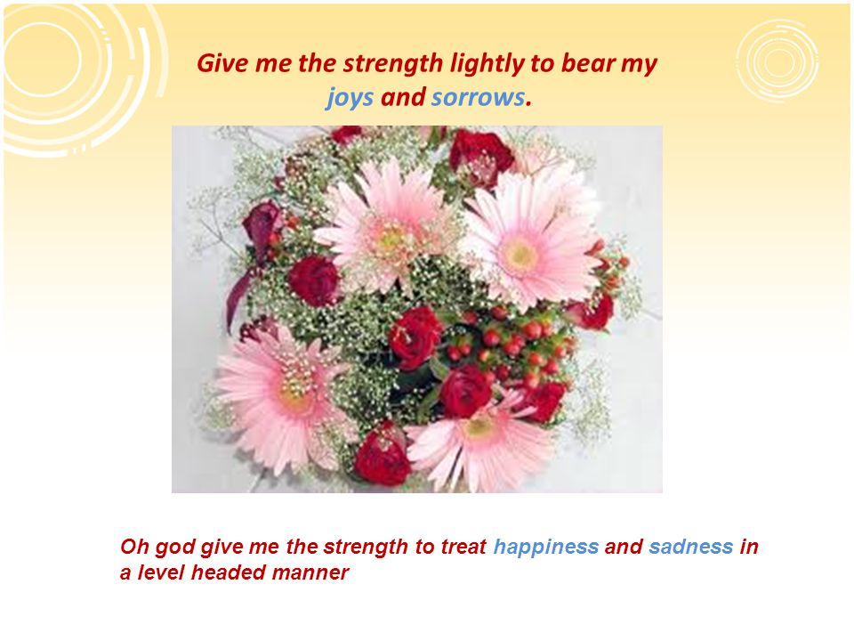 Give me the strength lightly to bear my joys and sorrows.