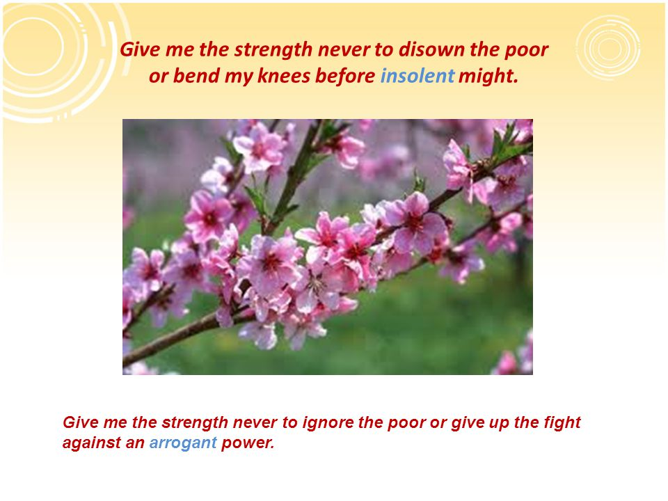 Give me the strength never to disown the poor or bend my knees before insolent might.