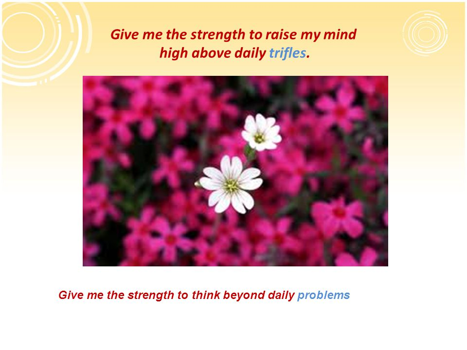 Give me the strength to raise my mind high above daily trifles.
