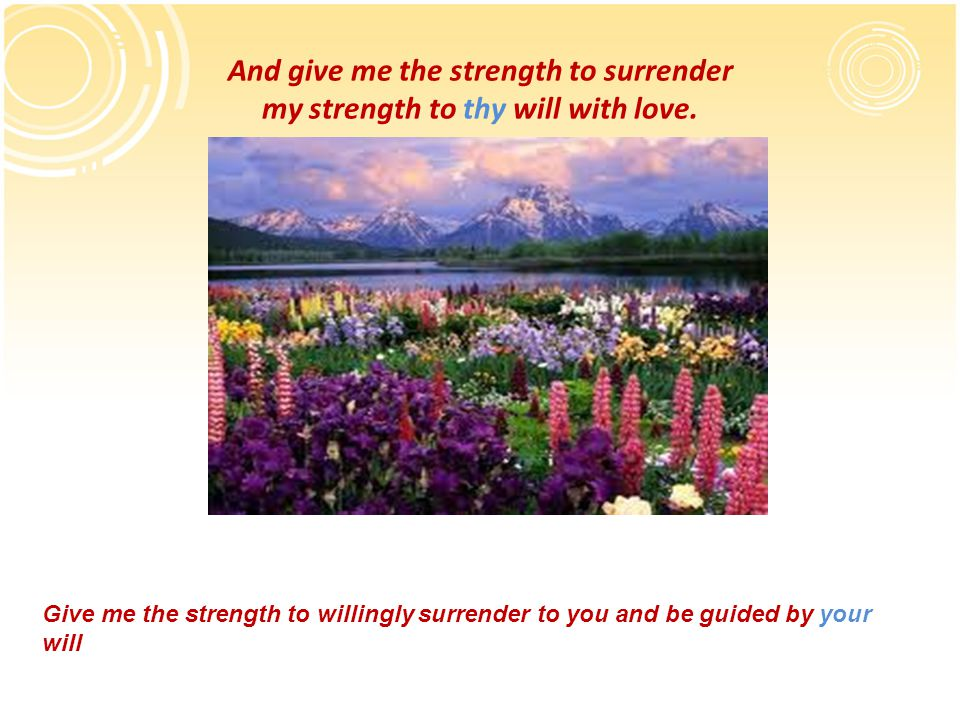 And give me the strength to surrender my strength to thy will with love.