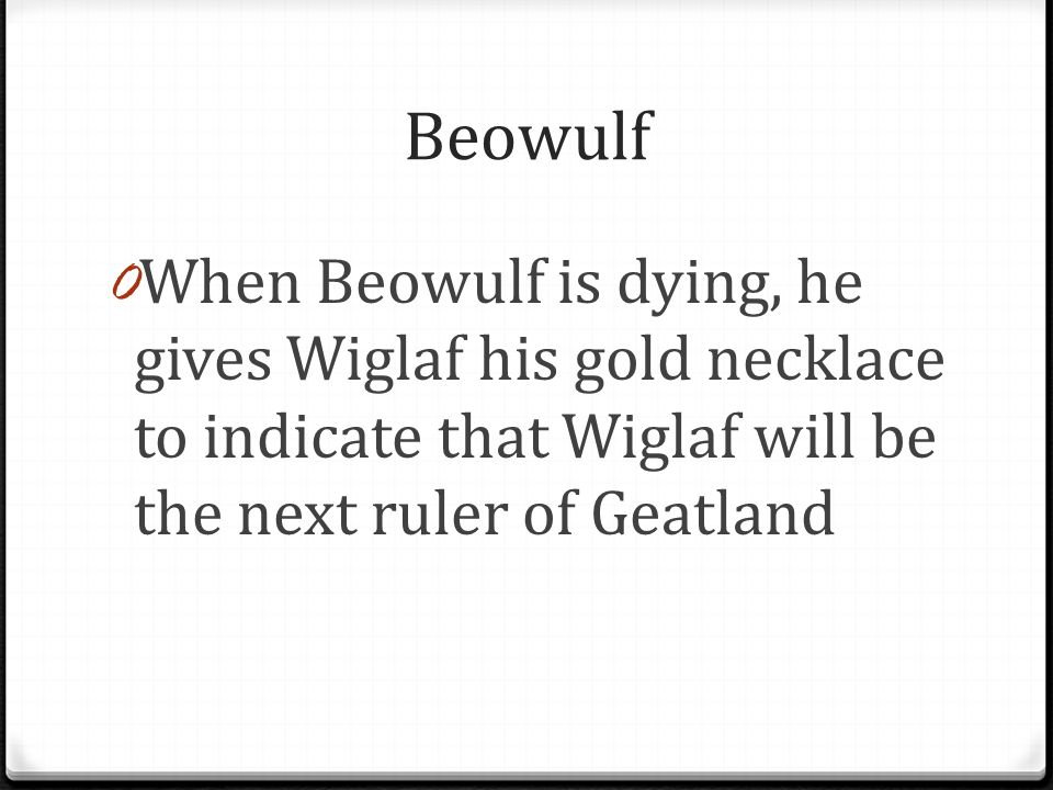 Beowulf When Beowulf is dying, he gives Wiglaf his gold necklace to indicate that Wiglaf will be the next ruler of Geatland.