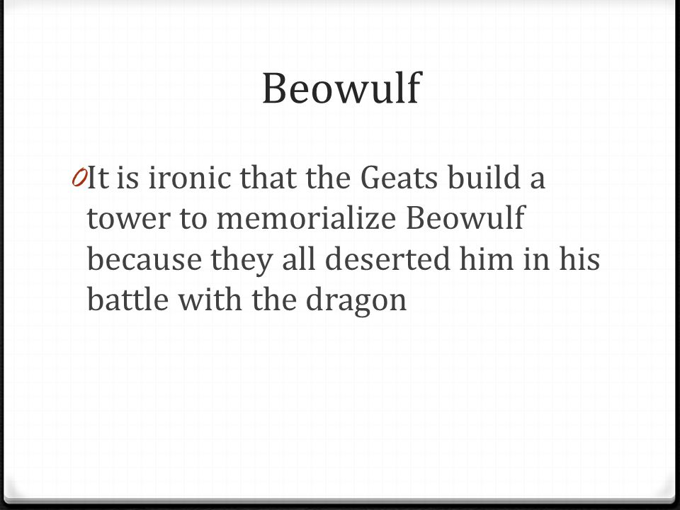 Beowulf It is ironic that the Geats build a tower to memorialize Beowulf because they all deserted him in his battle with the dragon.