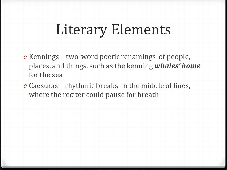 Literary Elements Kennings – two-word poetic renamings of people, places, and things, such as the kenning whales' home for the sea.
