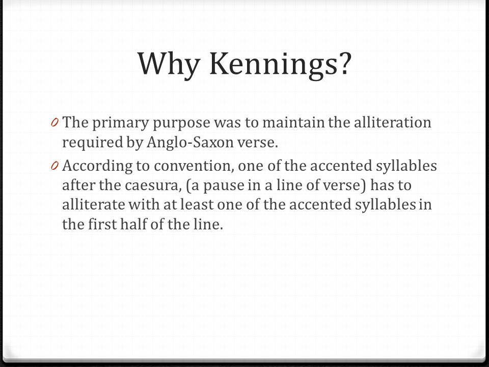 Why Kennings The primary purpose was to maintain the alliteration required by Anglo-Saxon verse.