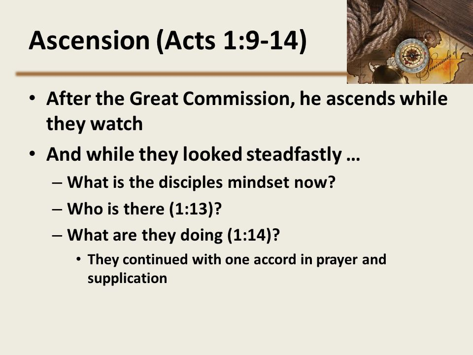 Ascension (Acts 1:9-14) After the Great Commission, he ascends while they watch. And while they looked steadfastly …