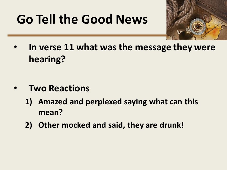 Go Tell the Good News In verse 11 what was the message they were hearing Two Reactions. Amazed and perplexed saying what can this mean