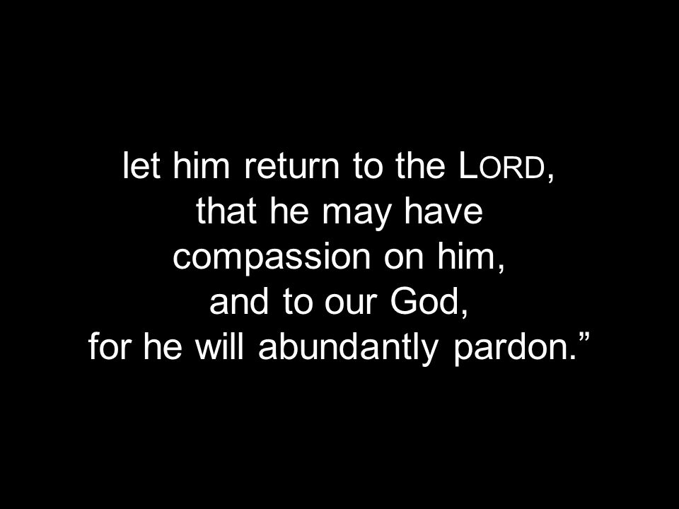 let him return to the Lord, that he may have compassion on him,