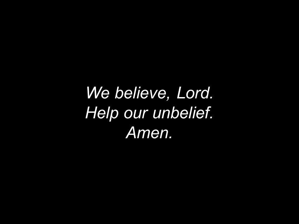 We believe, Lord. Help our unbelief. Amen.