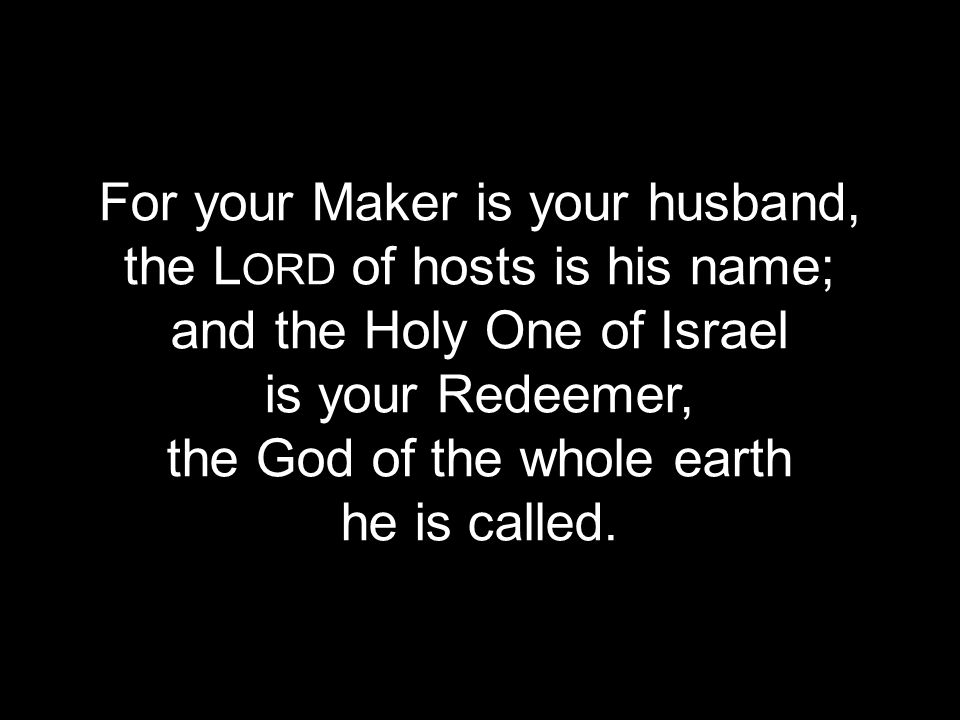 For your Maker is your husband, the Lord of hosts is his name;