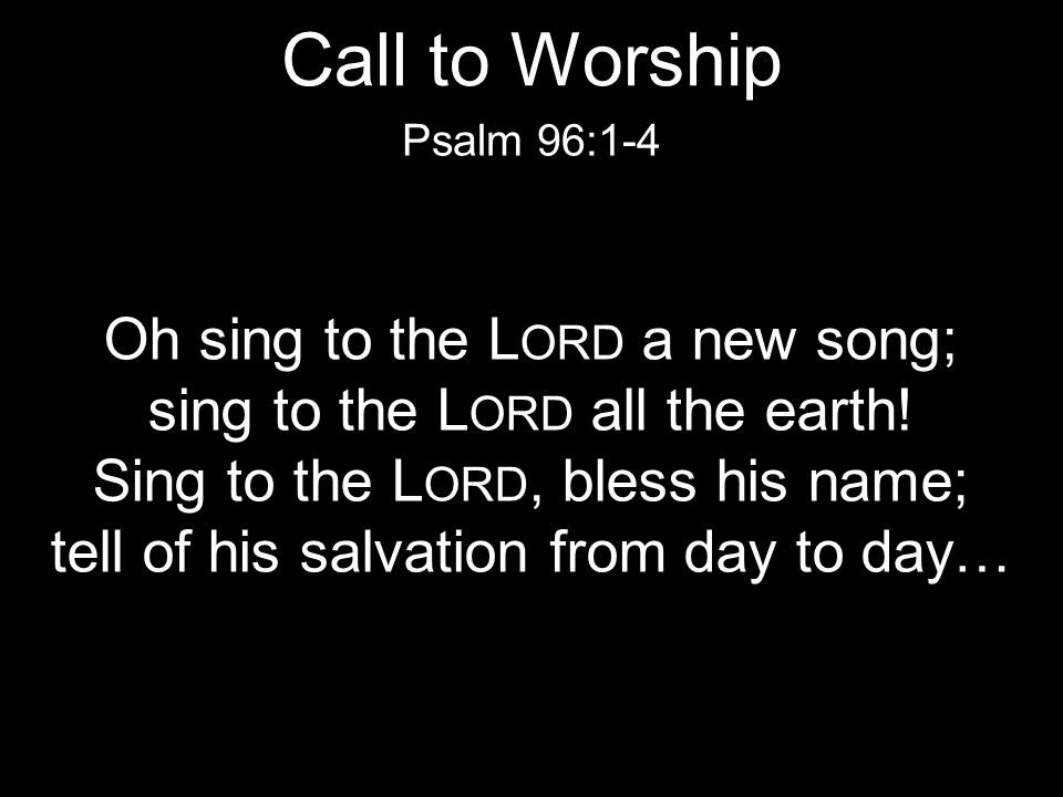 Call to Worship Oh sing to the Lord a new song;