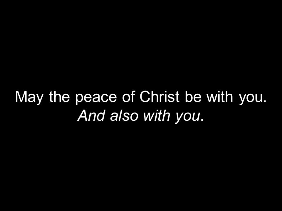 May the peace of Christ be with you.