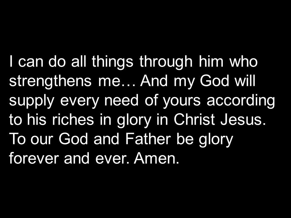 I can do all things through him who strengthens me… And my God will supply every need of yours according to his riches in glory in Christ Jesus.