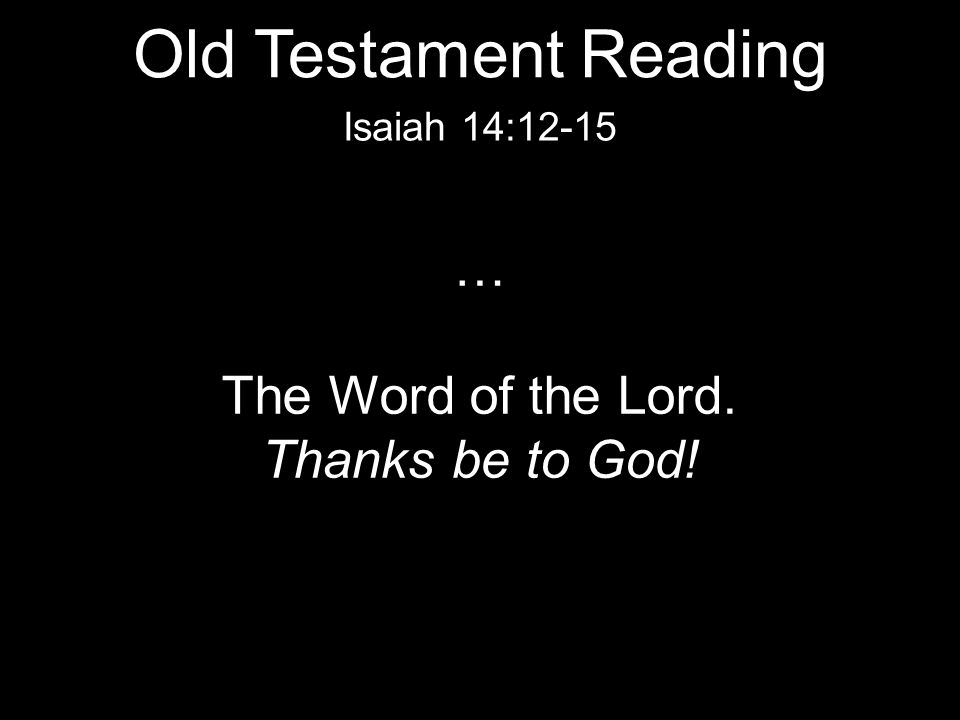 Old Testament Reading … The Word of the Lord. Thanks be to God!