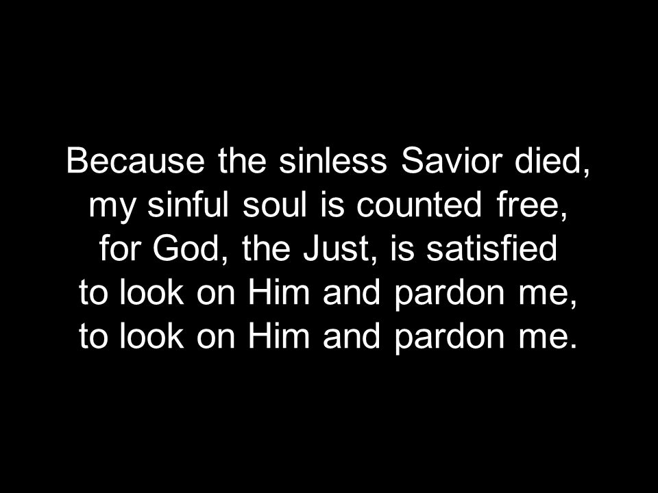 Because the sinless Savior died, my sinful soul is counted free,