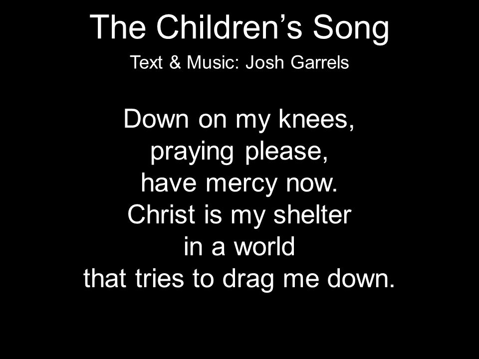 The Children's Song Down on my knees, praying please, have mercy now.