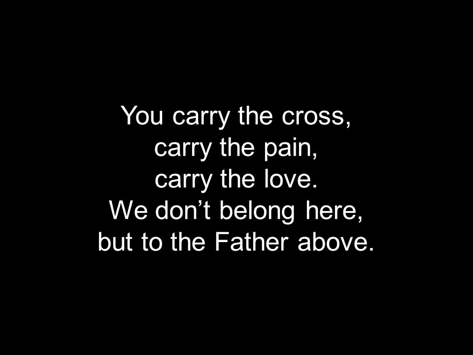 You carry the cross, carry the pain, carry the love. We don't belong here, but to the Father above.