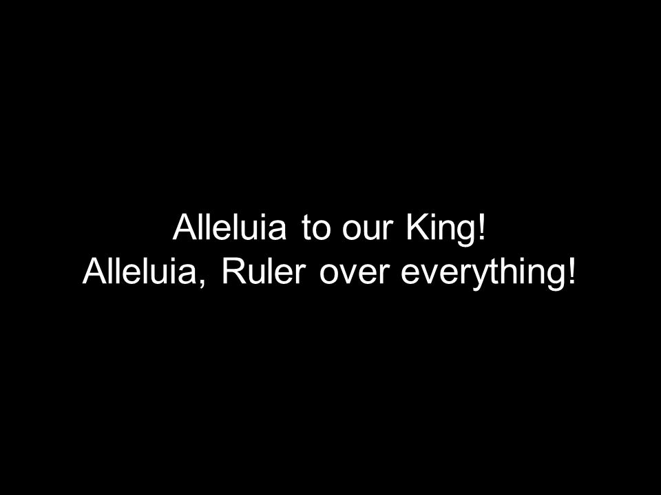Alleluia, Ruler over everything!