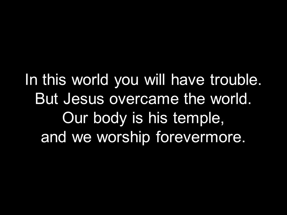In this world you will have trouble. But Jesus overcame the world.