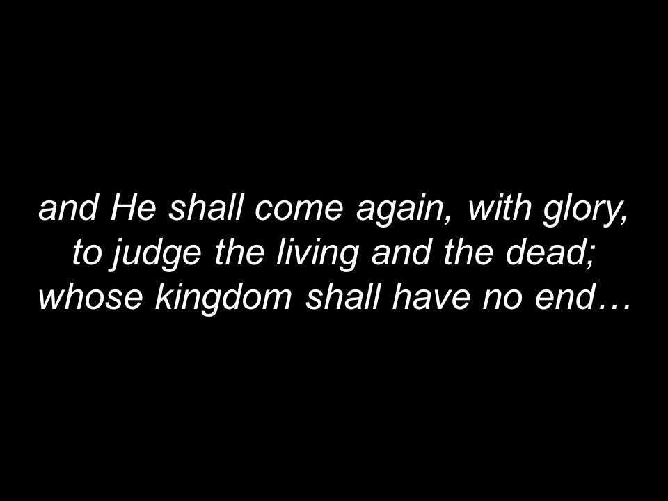 and He shall come again, with glory, to judge the living and the dead;