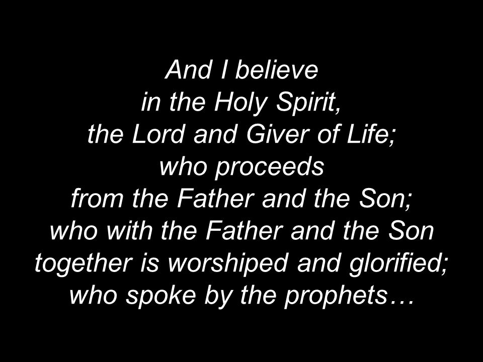the Lord and Giver of Life; who proceeds from the Father and the Son;