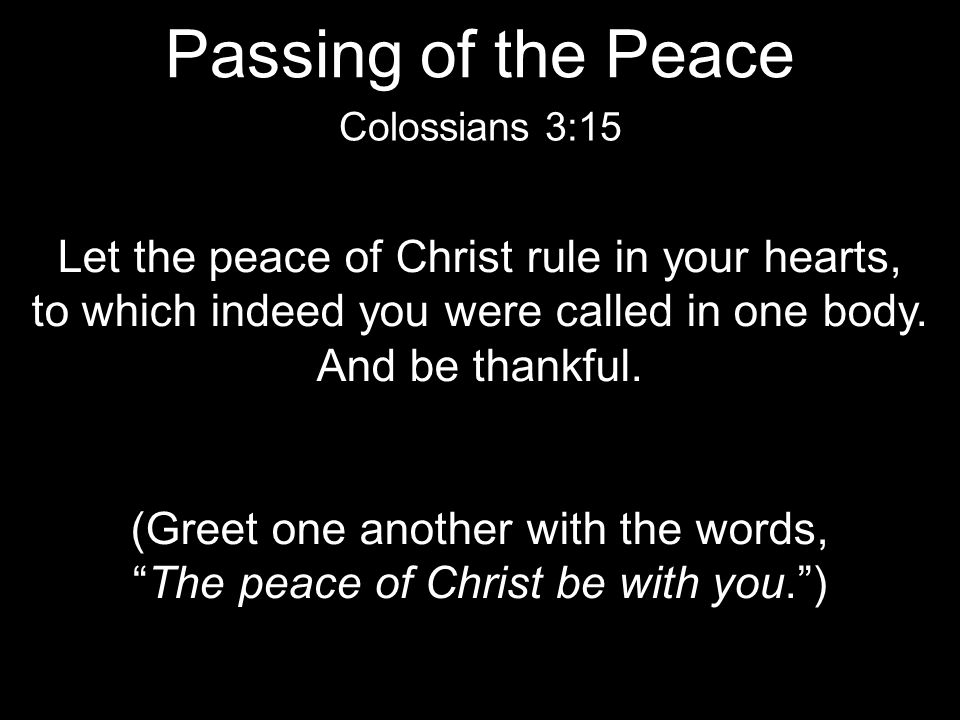 Passing of the Peace Let the peace of Christ rule in your hearts,