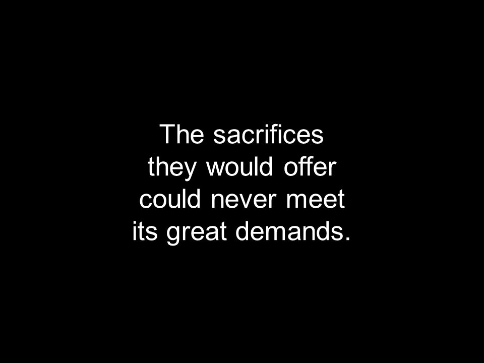 The sacrifices they would offer could never meet its great demands.