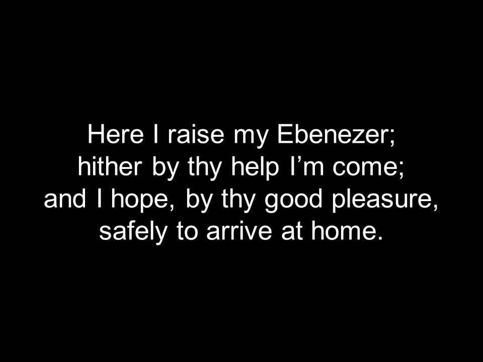 Here I raise my Ebenezer; hither by thy help I'm come;