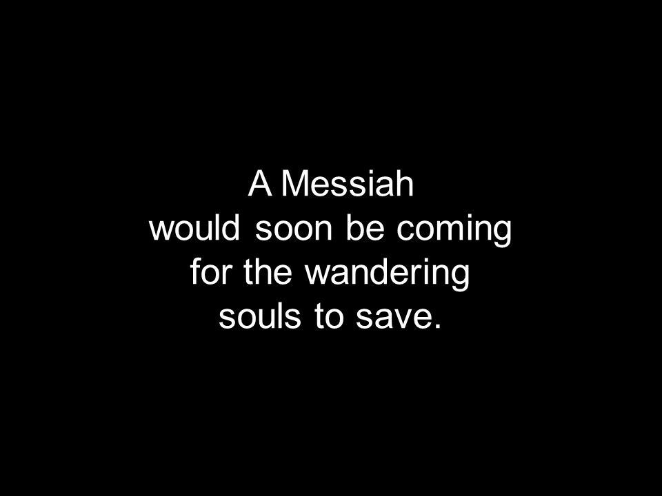 A Messiah would soon be coming for the wandering souls to save.