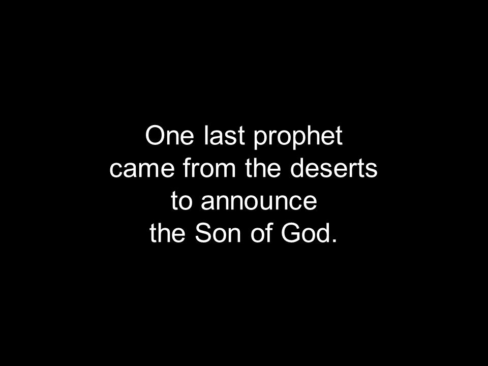 One last prophet came from the deserts to announce the Son of God.