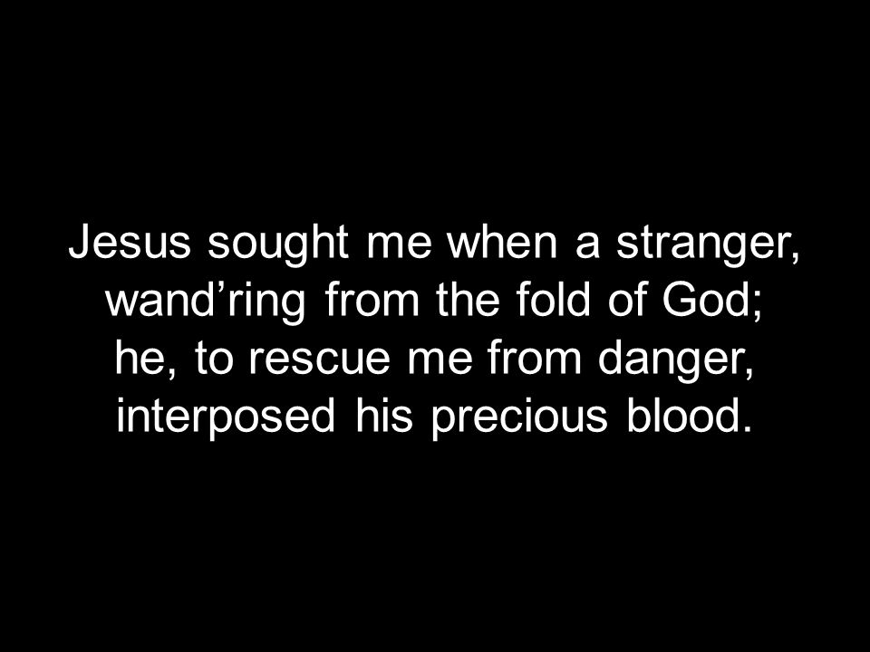 Jesus sought me when a stranger, wand'ring from the fold of God;