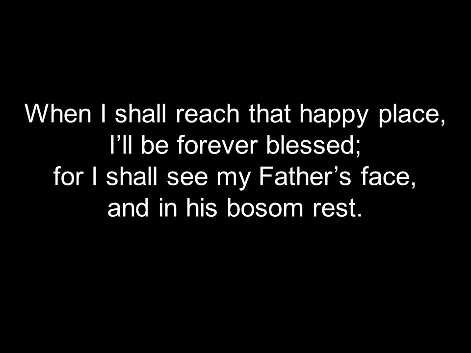 When I shall reach that happy place, I'll be forever blessed;
