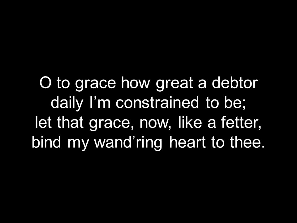O to grace how great a debtor daily I'm constrained to be;