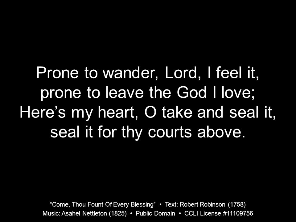Prone to wander, Lord, I feel it, prone to leave the God I love;