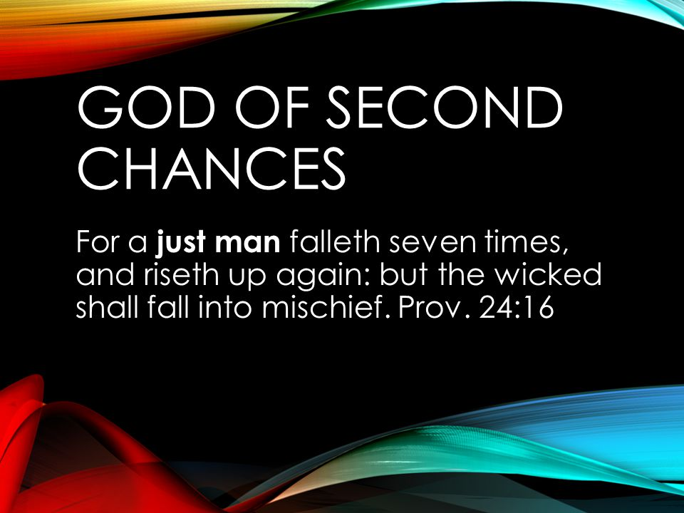 God of Second Chances For a just man falleth seven times, and riseth up again: but the wicked shall fall into mischief.