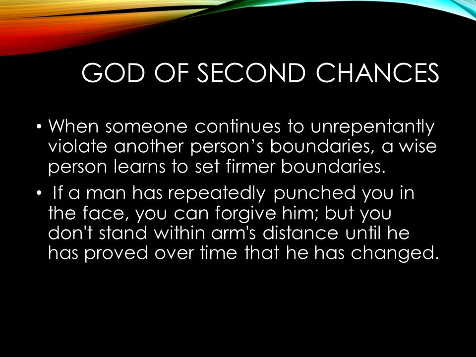 God of Second Chances When someone continues to unrepentantly violate another person's boundaries, a wise person learns to set firmer boundaries.