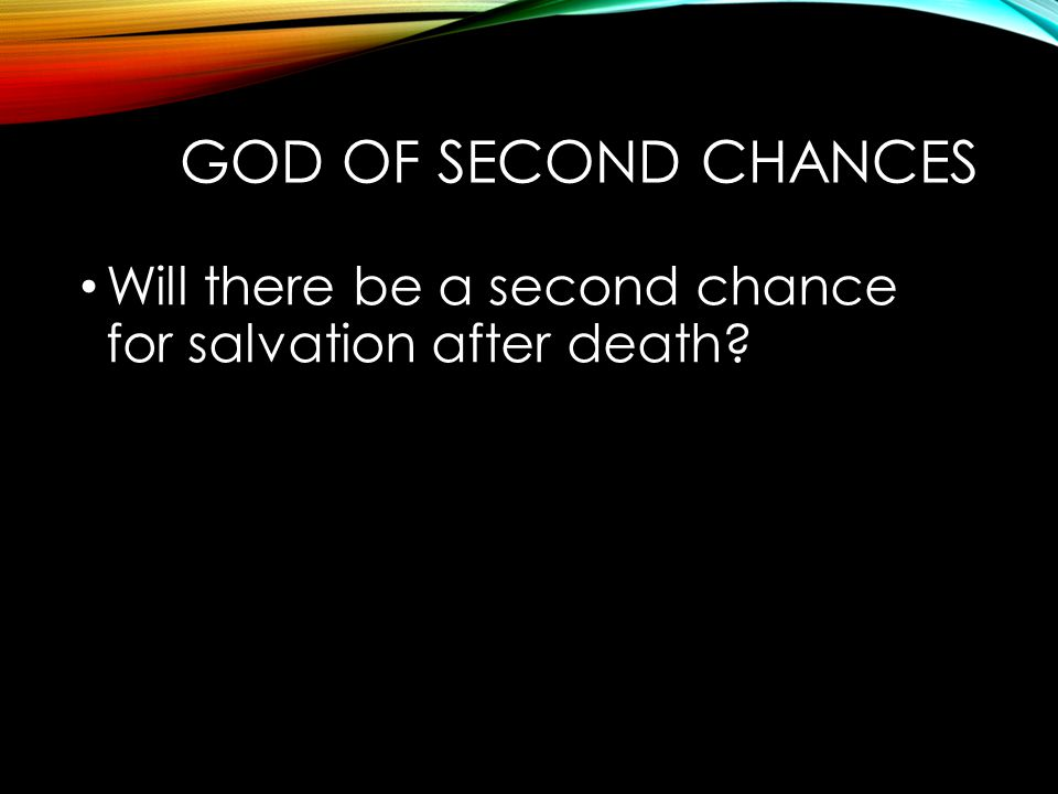 God of Second Chances Will there be a second chance for salvation after death