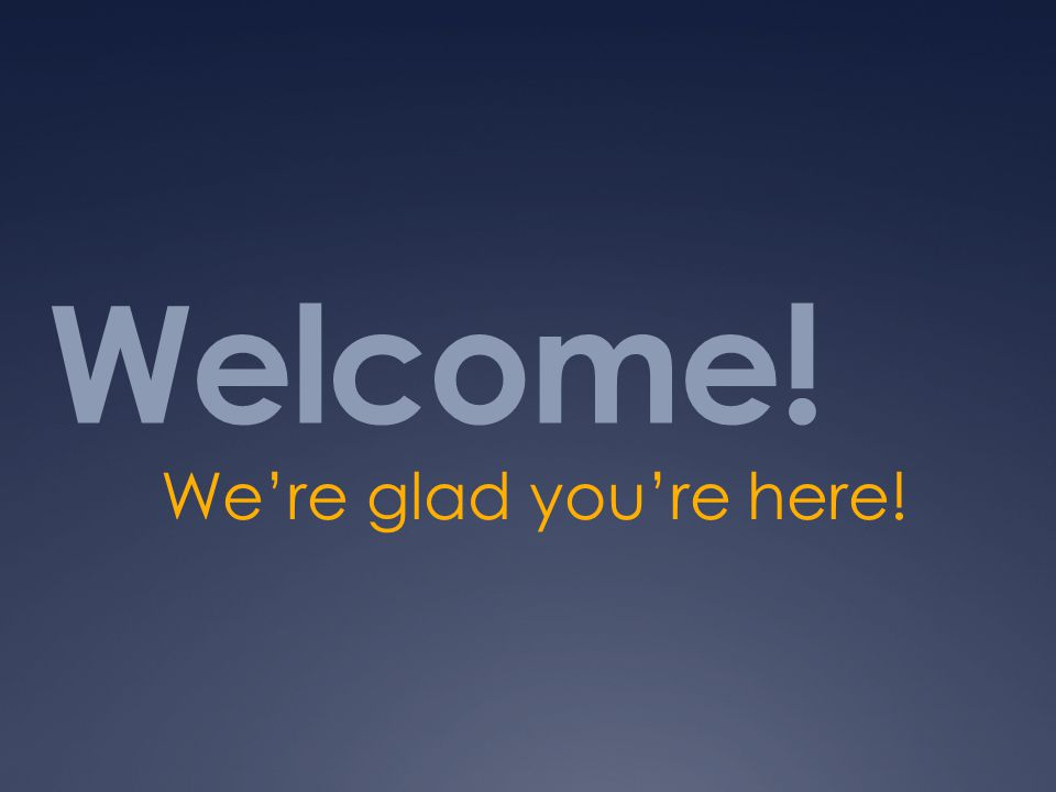 Welcome! We're glad you're here!