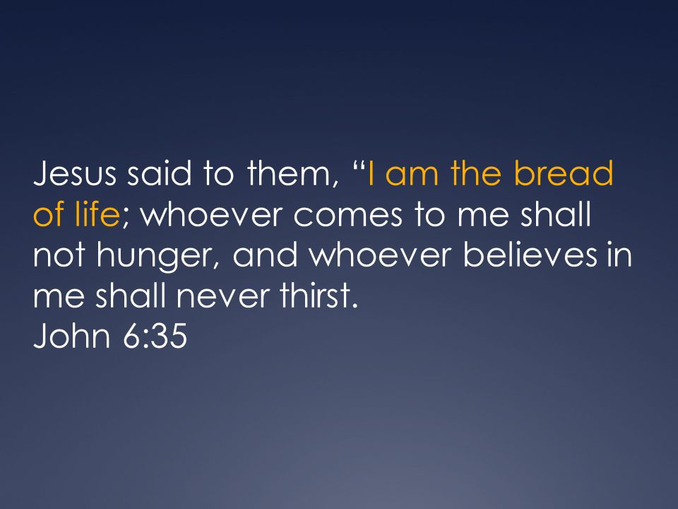 Jesus said to them, I am the bread of life; whoever comes to me shall not hunger, and whoever believes in me shall never thirst.