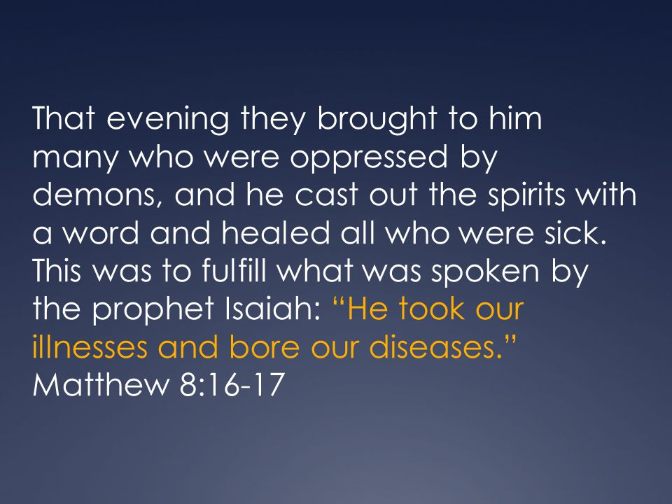 That evening they brought to him many who were oppressed by demons, and he cast out the spirits with a word and healed all who were sick. This was to fulfill what was spoken by the prophet Isaiah: He took our illnesses and bore our diseases.
