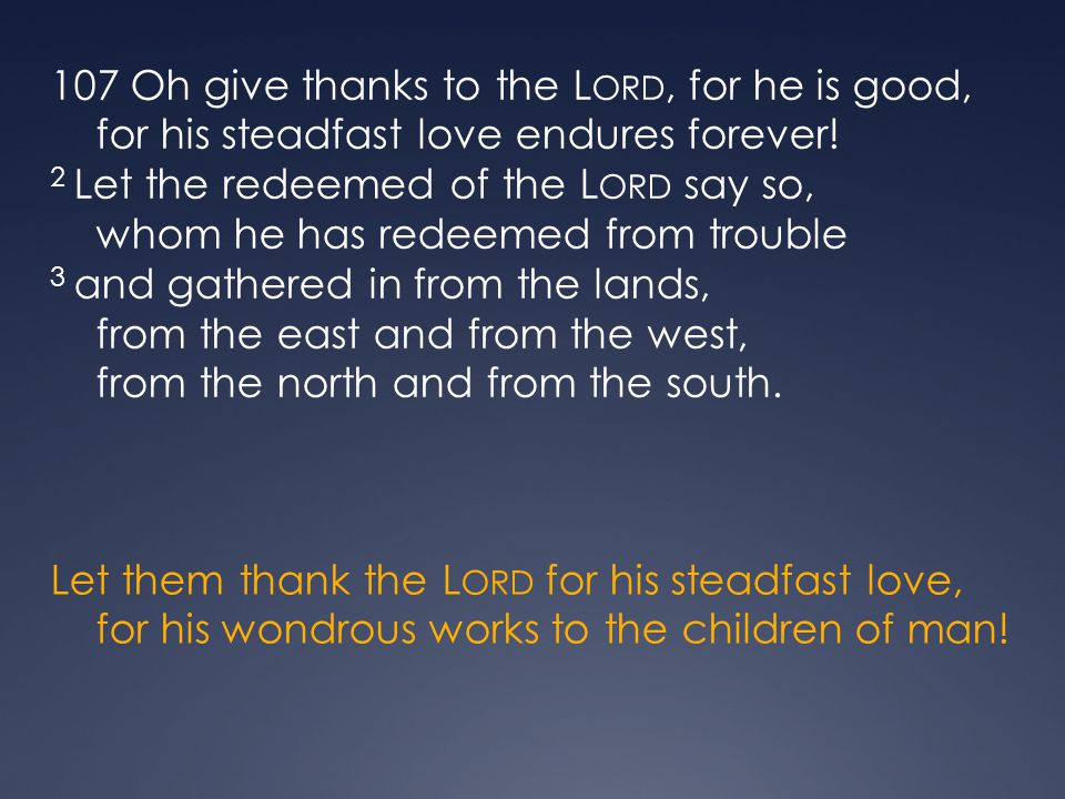 107 Oh give thanks to the Lord, for he is good, for his steadfast love endures forever! 2 Let the redeemed of the Lord say so, whom he has redeemed from trouble 3 and gathered in from the lands, from the east and from the west, from the north and from the south.